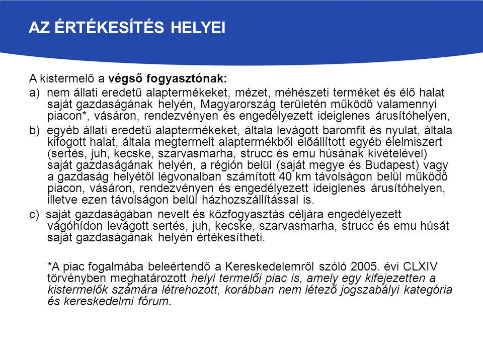 AZ ÉRTÉKESÍTÉS HELYEI A kistermelő a végső fogyasztónak: a) nem állati eredetű alaptermékeket, mézet, méhészeti terméket és élő halat saját gazdaságának helyén, Magyarország területén működő valamennyi piacon*, vásáron, rendezvényen és engedélyezett ideiglenes árusítóhelyen, b) egyéb állati eredetű alaptermékeket, általa levágott baromfit és nyulat, általa kifogott halat, általa megtermelt alaptermékből előállított egyéb élelmiszert (sertés, juh, kecske, szarvasmarha, strucc és emu húsának kivételével) saját gazdaságának helyén, a régión belül (saját megye és Budapest) vagy a gazdaság helyétől légvonalban számított 40 km távolságon belül működő piacon, vásáron, rendezvényen és engedélyezett ideiglenes árusítóhelyen, illetve ezen távolságon belül házhozszállítással is.