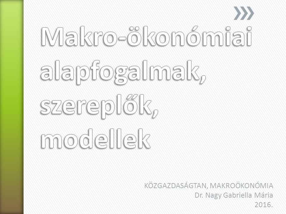 KÖZGAZDASÁGTAN, MAKROÖKONÓMIA Dr. Nagy Gabriella Mária 2016.