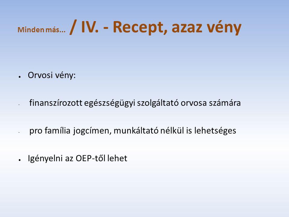 Minden más... / IV. - Recept, azaz vény ● Orvosi vény: - finanszírozott egészségügyi szolgáltató orvosa számára - pro família jogcímen, munkáltató nél