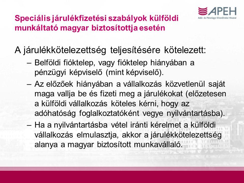 Speciális járulékfizetési szabályok külföldi munkáltató magyar biztosítottja esetén A járulékkötelezettség teljesítésére kötelezett: –Belföldi fióktelep, vagy fióktelep hiányában a pénzügyi képviselő (mint képviselő).