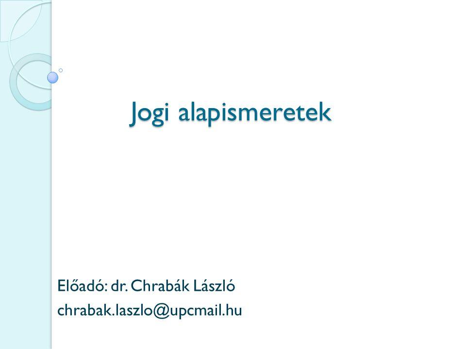 Jogi alapismeretek Előadó: dr. Chrabák László chrabak.laszlo@upcmail.hu
