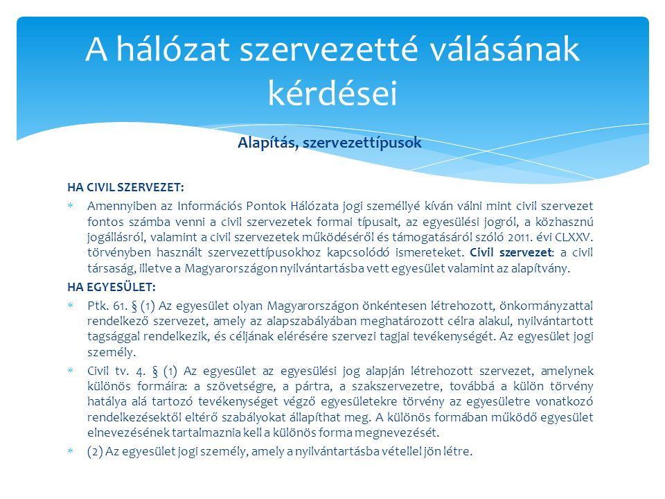 Alapítás, szervezettípusok HA CIVIL SZERVEZET:  Amennyiben az Információs Pontok Hálózata jogi személlyé kíván válni mint civil szervezet fontos számba venni a civil szervezetek formai típusait, az egyesülési jogról, a közhasznú jogállásról, valamint a civil szervezetek működéséről és támogatásáról szóló 2011.