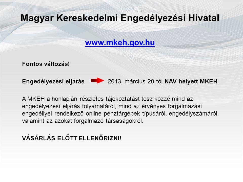 Magyar Kereskedelmi Engedélyezési Hivatal www.mkeh.gov.hu Fontos változás! Engedélyezési eljárás 2013. március 20-tól NAV helyett MKEH A MKEH a honlap