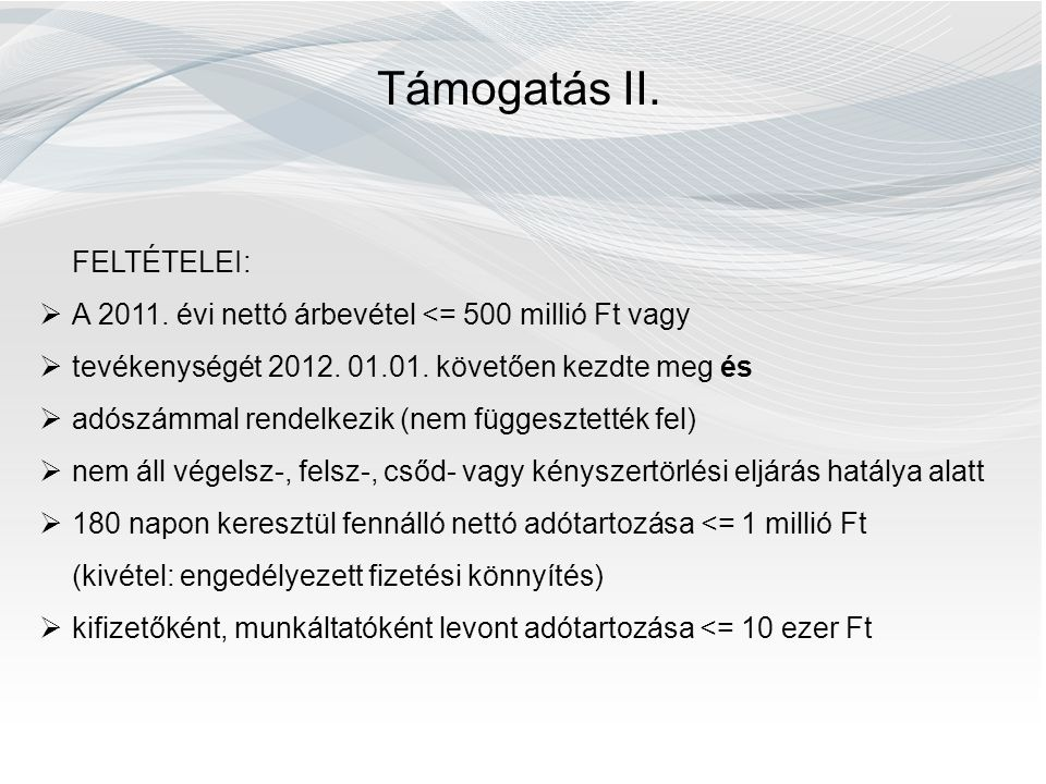 Támogatás II. FELTÉTELEI:  A 2011. évi nettó árbevétel <= 500 millió Ft vagy  tevékenységét 2012. 01.01. követően kezdte meg és  adószámmal rendelk