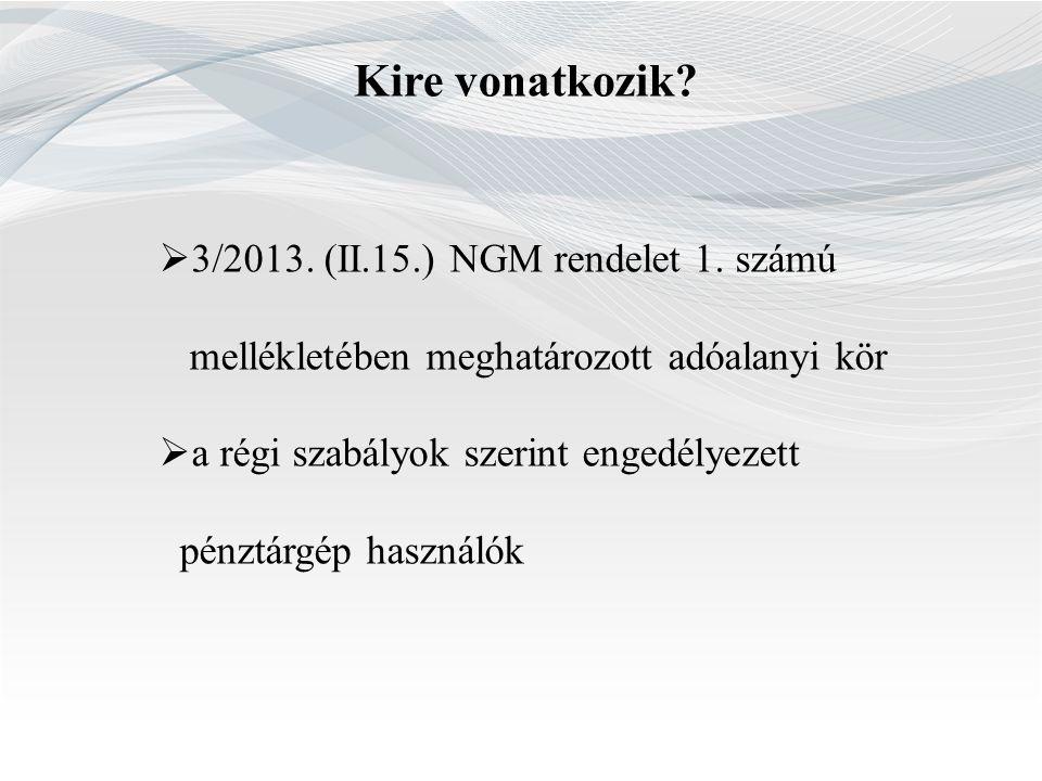 Kire vonatkozik?  3/2013. (II.15.) NGM rendelet 1. számú mellékletében meghatározott adóalanyi kör  a régi szabályok szerint engedélyezett pénztárgé