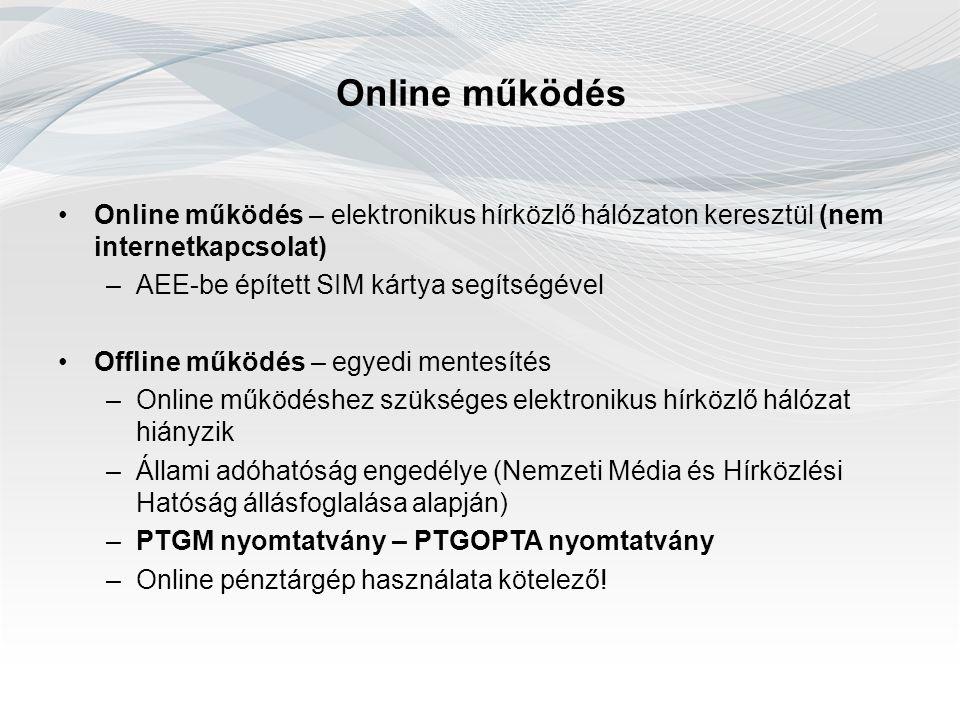 Online működés Online működés – elektronikus hírközlő hálózaton keresztül (nem internetkapcsolat) –AEE-be épített SIM kártya segítségével Offline működés – egyedi mentesítés –Online működéshez szükséges elektronikus hírközlő hálózat hiányzik –Állami adóhatóság engedélye (Nemzeti Média és Hírközlési Hatóság állásfoglalása alapján) –PTGM nyomtatvány – PTGOPTA nyomtatvány –Online pénztárgép használata kötelező!
