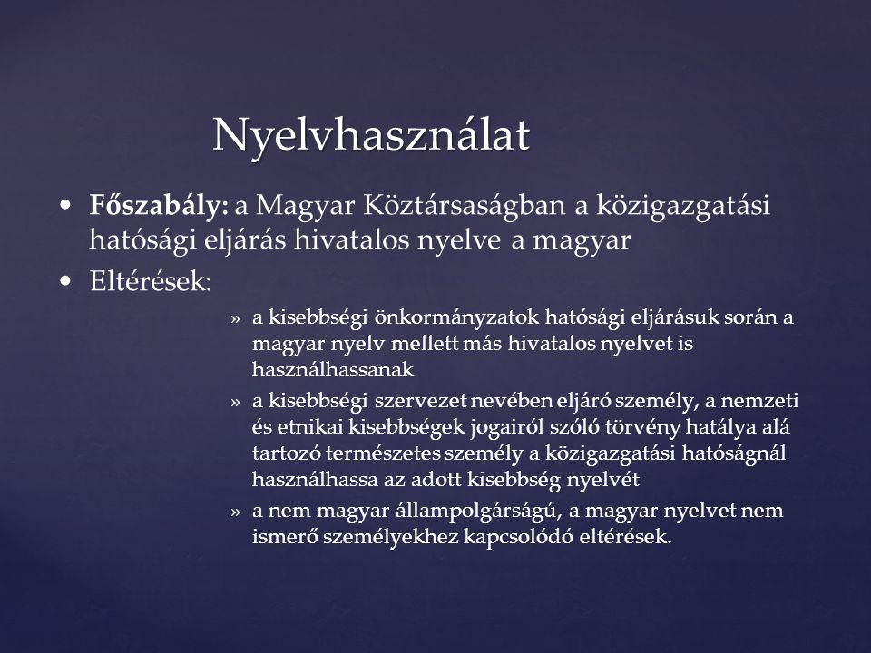 Nyelvhasználat Főszabály: a Magyar Köztársaságban a közigazgatási hatósági eljárás hivatalos nyelve a magyar Eltérések: »a kisebbségi önkormányzatok hatósági eljárásuk során a magyar nyelv mellett más hivatalos nyelvet is használhassanak »a kisebbségi szervezet nevében eljáró személy, a nemzeti és etnikai kisebbségek jogairól szóló törvény hatálya alá tartozó természetes személy a közigazgatási hatóságnál használhassa az adott kisebbség nyelvét »a nem magyar állampolgárságú, a magyar nyelvet nem ismerő személyekhez kapcsolódó eltérések.