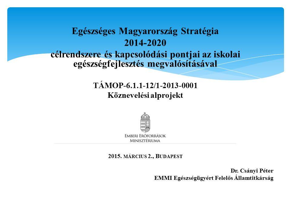 Egészséges Magyarország Stratégia 2014-2020 célrendszere és kapcsolódási pontjai az iskolai egészségfejlesztés megvalósításával TÁMOP-6.1.1-12/1-2013-0001 Köznevelési alprojekt 2015.
