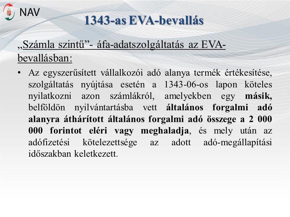 """1343-as EVA-bevallás """"Számla szintű - áfa-adatszolgáltatás az EVA- bevallásban: Az egyszerűsített vállalkozói adó alanya termék értékesítése, szolgáltatás nyújtása esetén a 1343-06-os lapon köteles nyilatkozni azon számlákról, amelyekben egy másik, belföldön nyilvántartásba vett általános forgalmi adó alanyra áthárított általános forgalmi adó összege a 2 000 000 forintot eléri vagy meghaladja, és mely után az adófizetési kötelezettsége az adott adó-megállapítási időszakban keletkezett."""