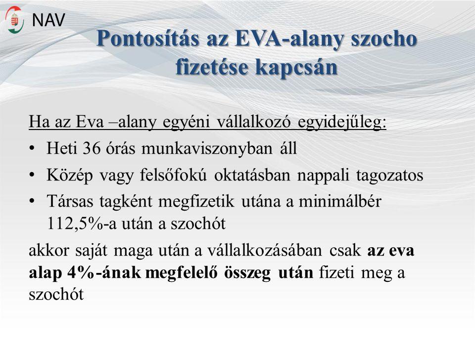 Pontosítás az EVA-alany szocho fizetése kapcsán Ha az Eva –alany egyéni vállalkozó egyidejűleg: Heti 36 órás munkaviszonyban áll Közép vagy felsőfokú oktatásban nappali tagozatos Társas tagként megfizetik utána a minimálbér 112,5%-a után a szochót akkor saját maga után a vállalkozásában csak az eva alap 4%-ának megfelelő összeg után fizeti meg a szochót