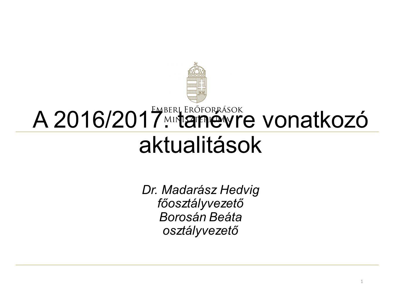 A 2016/2017. tanévre vonatkozó aktualitások Dr. Madarász Hedvig főosztályvezető Borosán Beáta osztályvezető 1