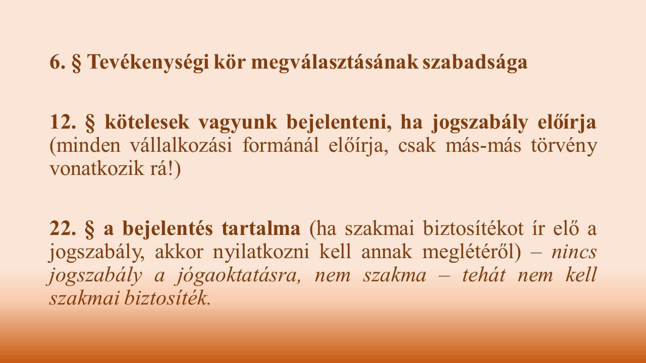 6. § Tevékenységi kör megválasztásának szabadsága 12. § kötelesek vagyunk bejelenteni, ha jogszabály előírja (minden vállalkozási formánál előírja, cs