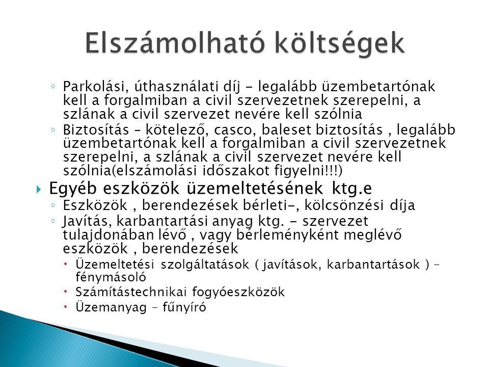 ◦ Parkolási, úthasználati díj - legalább üzembetartónak kell a forgalmiban a civil szervezetnek szerepelni, a szlának a civil szervezet nevére kell szólnia ◦ Biztosítás – kötelező, casco, baleset biztosítás, legalább üzembetartónak kell a forgalmiban a civil szervezetnek szerepelni, a szlának a civil szervezet nevére kell szólnia(elszámolási időszakot figyelni!!!)  Egyéb eszközök üzemeltetésének ktg.e ◦ Eszközök, berendezések bérleti-, kölcsönzési díja ◦ Javítás, karbantartási anyag ktg.