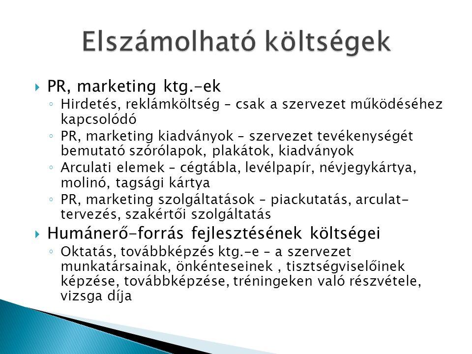  PR, marketing ktg.-ek ◦ Hirdetés, reklámköltség – csak a szervezet működéséhez kapcsolódó ◦ PR, marketing kiadványok – szervezet tevékenységét bemutató szórólapok, plakátok, kiadványok ◦ Arculati elemek – cégtábla, levélpapír, névjegykártya, molinó, tagsági kártya ◦ PR, marketing szolgáltatások – piackutatás, arculat- tervezés, szakértői szolgáltatás  Humánerő-forrás fejlesztésének költségei ◦ Oktatás, továbbképzés ktg.-e – a szervezet munkatársainak, önkénteseinek, tisztségviselőinek képzése, továbbképzése, tréningeken való részvétele, vizsga díja