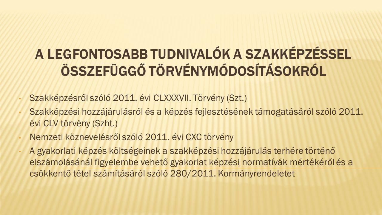A LEGFONTOSABB TUDNIVALÓK A SZAKKÉPZÉSSEL ÖSSZEFÜGGŐ TÖRVÉNYMÓDOSÍTÁSOKRÓL Szakképzésről szóló 2011.
