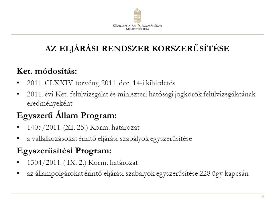 19 AZ ELJÁRÁSI RENDSZER KORSZERŰSÍTÉSE Ket. módosítás: 2011. CLXXIV. törvény, 2011. dec. 14-i kihirdetés 2011. évi Ket. felülvizsgálat és miniszteri h