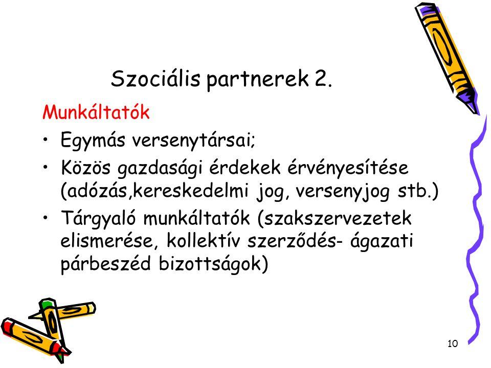 Szociális partnerek 2. Munkáltatók Egymás versenytársai; Közös gazdasági érdekek érvényesítése (adózás,kereskedelmi jog, versenyjog stb.) Tárgyaló mun