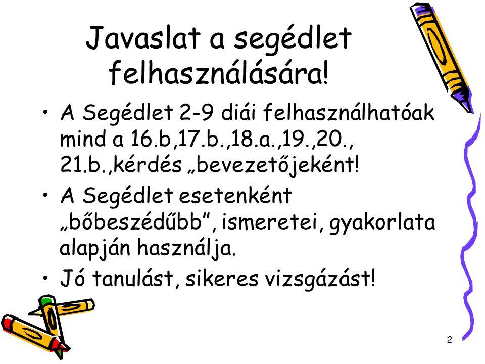 """Javaslat a segédlet felhasználására! A Segédlet 2-9 diái felhasználhatóak mind a 16.b,17.b.,18.a.,19.,20., 21.b.,kérdés """"bevezetőjeként! A Segédlet es"""