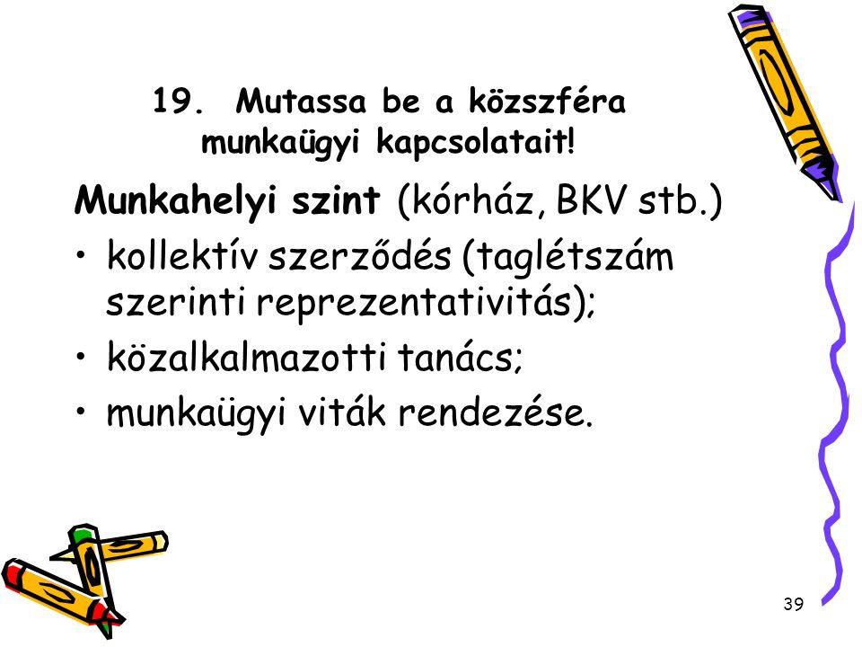 19. Mutassa be a közszféra munkaügyi kapcsolatait! Munkahelyi szint (kórház, BKV stb.) kollektív szerződés (taglétszám szerinti reprezentativitás); kö