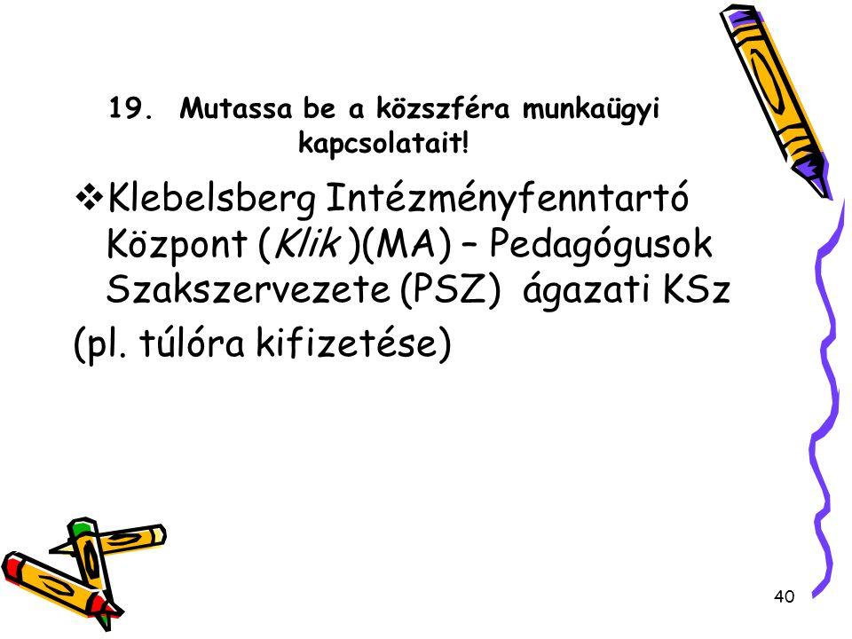 19. Mutassa be a közszféra munkaügyi kapcsolatait!  Klebelsberg Intézményfenntartó Központ (Klik )(MA) – Pedagógusok Szakszervezete (PSZ) ágazati KSz