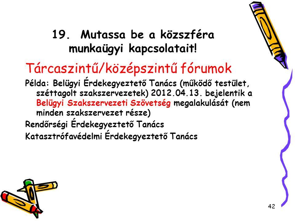 19. Mutassa be a közszféra munkaügyi kapcsolatait! Tárcaszintű/középszintű fórumok Példa: Belügyi Érdekegyeztető Tanács (működő testület, széttagolt s