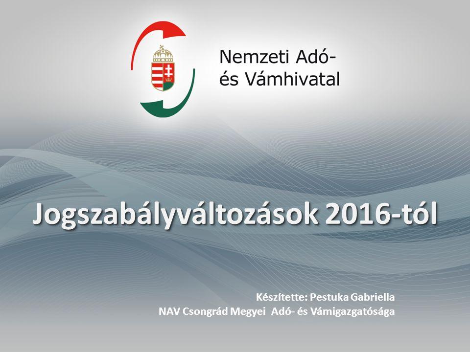 Jogszabályváltozások 2016-tól Készítette: Pestuka Gabriella NAV Csongrád Megyei Adó- és Vámigazgatósága
