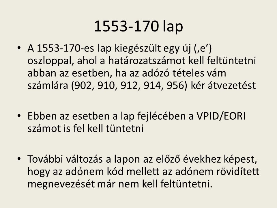 1553-170 lap A 1553-170-es lap kiegészült egy új ('e') oszloppal, ahol a határozatszámot kell feltüntetni abban az esetben, ha az adózó tételes vám számlára (902, 910, 912, 914, 956) kér átvezetést Ebben az esetben a lap fejlécében a VPID/EORI számot is fel kell tüntetni További változás a lapon az előző évekhez képest, hogy az adónem kód mellett az adónem rövidített megnevezését már nem kell feltüntetni.