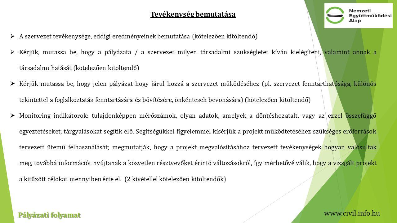 www.civil.info.hu Pályázati folyamat Tevékenység bemutatása  A szervezet tevékenysége, eddigi eredményeinek bemutatása (kötelezően kitöltendő)  Kérjük, mutassa be, hogy a pályázata / a szervezet milyen társadalmi szükségletet kíván kielégíteni, valamint annak a társadalmi hatását (kötelezően kitöltendő)  Kérjük mutassa be, hogy jelen pályázat hogy járul hozzá a szervezet működéséhez (pl.