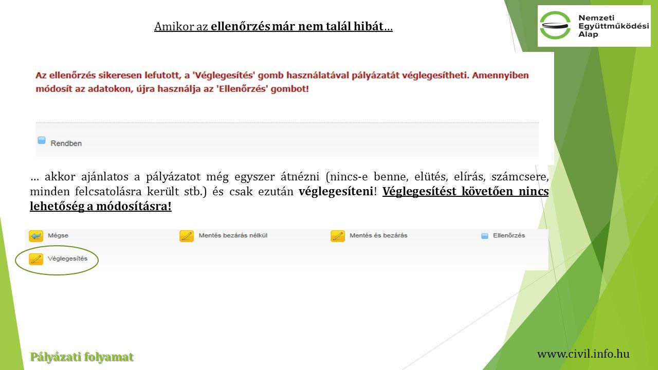 www.civil.info.hu Pályázati folyamat Amikor az ellenőrzés már nem talál hibát… … akkor ajánlatos a pályázatot még egyszer átnézni (nincs-e benne, elütés, elírás, számcsere, minden felcsatolásra került stb.) és csak ezután véglegesíteni.