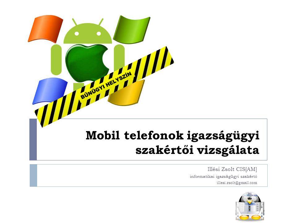 Mobil telefonok igazságügyi szakértői vizsgálata Illési Zsolt CIS[AM] informatikai igazságügyi szakértő illesi.zsolt@gmail.com