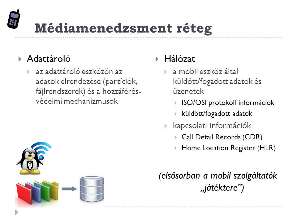 """Médiamenedzsment réteg  Adattároló  az adattároló eszközön az adatok elrendezése (partíciók, fájlrendszerek) és a hozzáférés- védelmi mechanizmusok  Hálózat  a mobil eszköz által küldött/fogadott adatok és üzenetek  ISO/OSI protokoll információk  küldött/fogadott adatok  kapcsolati információk  Call Detail Records (CDR)  Home Location Register (HLR) (elsősorban a mobil szolgáltatók """"játéktere )"""