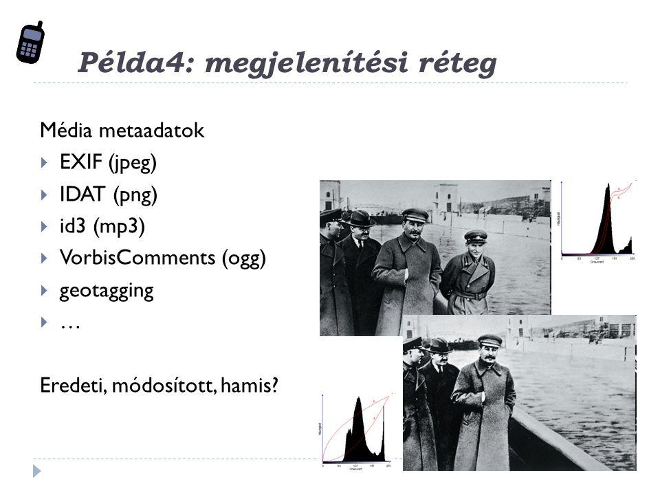 Példa4: megjelenítési réteg Média metaadatok  EXIF (jpeg)  IDAT (png)  id3 (mp3)  VorbisComments (ogg)  geotagging  … Eredeti, módosított, hamis