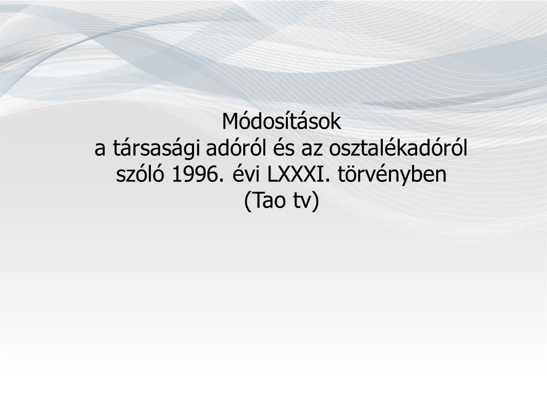 Módosítások a társasági adóról és az osztalékadóról szóló 1996. évi LXXXI. törvényben (Tao tv)