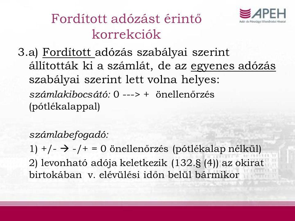 Fordított adózást érintő korrekciók 3.a) Fordított adózás szabályai szerint állították ki a számlát, de az egyenes adózás szabályai szerint lett volna helyes: számlakibocsátó: 0 ---> + önellenőrzés (pótlékalappal) számlabefogadó: 1) +/-  -/+ = 0 önellenőrzés (pótlékalap nélkül) 2) levonható adója keletkezik (132.§ (4)) az okirat birtokában v.