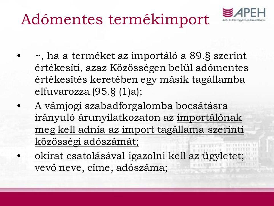 Adómentes termékimport ~, ha a terméket az importáló a 89.§ szerint értékesíti, azaz Közösségen belül adómentes értékesítés keretében egy másik tagállamba elfuvarozza (95.§ (1)a); A vámjogi szabadforgalomba bocsátásra irányuló árunyilatkozaton az importálónak meg kell adnia az import tagállama szerinti közösségi adószámát; okirat csatolásával igazolni kell az ügyletet; vevő neve, címe, adószáma;