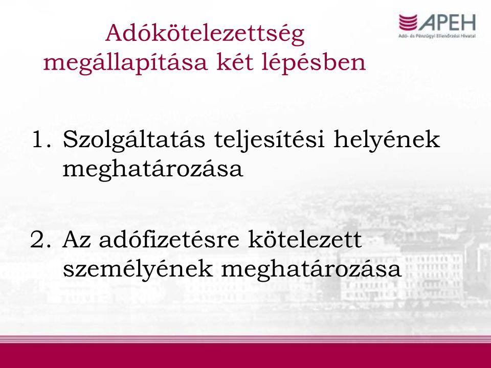 Adókötelezettség megállapítása két lépésben 1.Szolgáltatás teljesítési helyének meghatározása 2.Az adófizetésre kötelezett személyének meghatározása