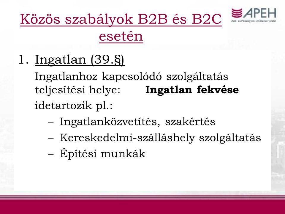 Közös szabályok B2B és B2C esetén 1.Ingatlan (39.§) Ingatlanhoz kapcsolódó szolgáltatás teljesítési helye: Ingatlan fekvése idetartozik pl.: –Ingatlanközvetítés, szakértés –Kereskedelmi-szálláshely szolgáltatás –Építési munkák