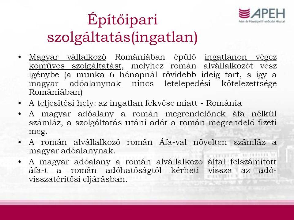 Építőipari szolgáltatás(ingatlan) Magyar vállalkozó Romániában épülő ingatlanon végez kőműves szolgáltatást, melyhez román alvállalkozót vesz igénybe (a munka 6 hónapnál rövidebb ideig tart, s így a magyar adóalanynak nincs letelepedési kötelezettsége Romániában) A teljesítési hely: az ingatlan fekvése miatt - Románia A magyar adóalany a román megrendelőnek áfa nélkül számláz, a szolgáltatás utáni adót a román megrendelő fizeti meg.