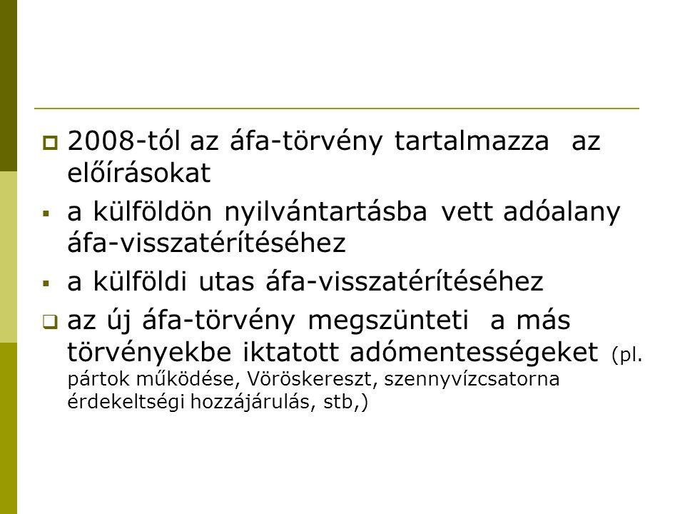  2008-tól az áfa-törvény tartalmazza az előírásokat  a külföldön nyilvántartásba vett adóalany áfa-visszatérítéséhez  a külföldi utas áfa-visszatérítéséhez  az új áfa-törvény megszünteti a más törvényekbe iktatott adómentességeket (pl.