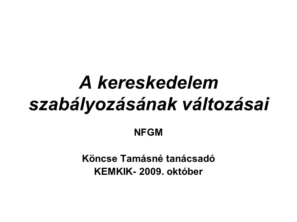 A kereskedelem szabályozásának változásai NFGM Köncse Tamásné tanácsadó KEMKIK- 2009. október