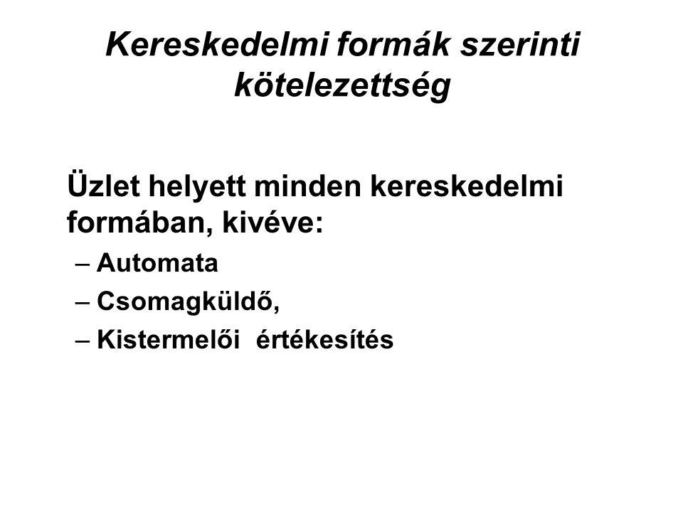 Kereskedelmi formák szerinti kötelezettség Üzlet helyett minden kereskedelmi formában, kivéve: –Automata –Csomagküldő, –Kistermelői értékesítés