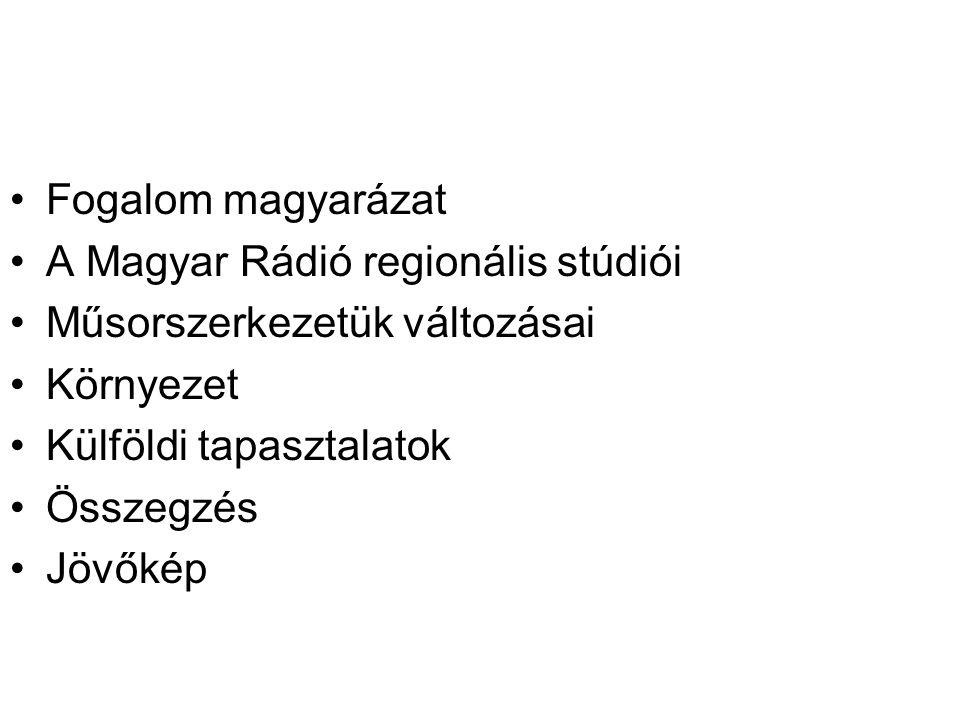 Fogalom magyarázat A Magyar Rádió regionális stúdiói Műsorszerkezetük változásai Környezet Külföldi tapasztalatok Összegzés Jövőkép