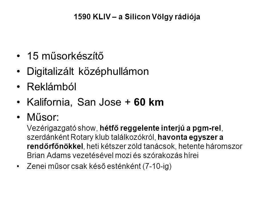 1590 KLIV – a Silicon Völgy rádiója 15 műsorkészítő Digitalizált középhullámon Reklámból Kalifornia, San Jose + 60 km Műsor: Vezérigazgató show, hétfő reggelente interjú a pgm-rel, szerdánként Rotary klub találkozókról, havonta egyszer a rendőrfőnökkel, heti kétszer zöld tanácsok, hetente háromszor Brian Adams vezetésével mozi és szórakozás hírei Zenei műsor csak késő esténként (7-10-ig)