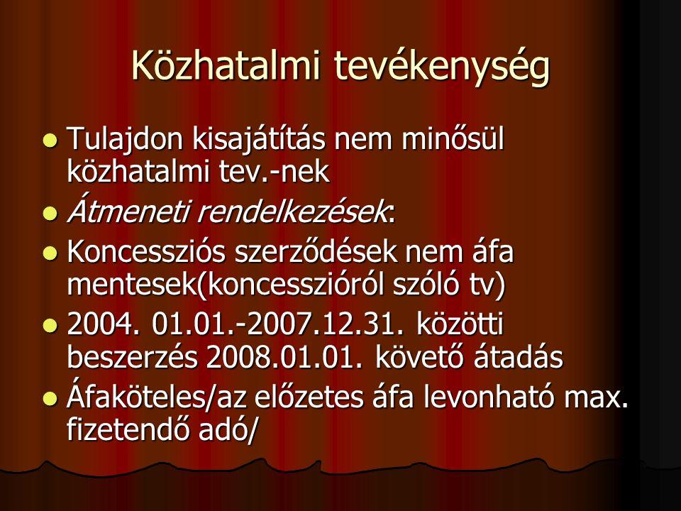 Közhatalmi tevékenység Tulajdon kisajátítás nem minősül közhatalmi tev.-nek Tulajdon kisajátítás nem minősül közhatalmi tev.-nek Átmeneti rendelkezések: Átmeneti rendelkezések: Koncessziós szerződések nem áfa mentesek(koncesszióról szóló tv) Koncessziós szerződések nem áfa mentesek(koncesszióról szóló tv) 2004.