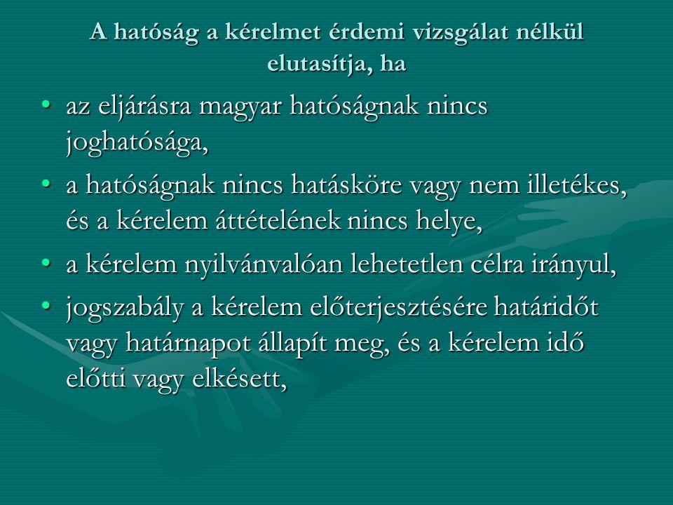 A hatóság a kérelmet érdemi vizsgálat nélkül elutasítja, ha az eljárásra magyar hatóságnak nincs joghatósága,az eljárásra magyar hatóságnak nincs joghatósága, a hatóságnak nincs hatásköre vagy nem illetékes, és a kérelem áttételének nincs helye,a hatóságnak nincs hatásköre vagy nem illetékes, és a kérelem áttételének nincs helye, a kérelem nyilvánvalóan lehetetlen célra irányul,a kérelem nyilvánvalóan lehetetlen célra irányul, jogszabály a kérelem előterjesztésére határidőt vagy határnapot állapít meg, és a kérelem idő előtti vagy elkésett,jogszabály a kérelem előterjesztésére határidőt vagy határnapot állapít meg, és a kérelem idő előtti vagy elkésett,