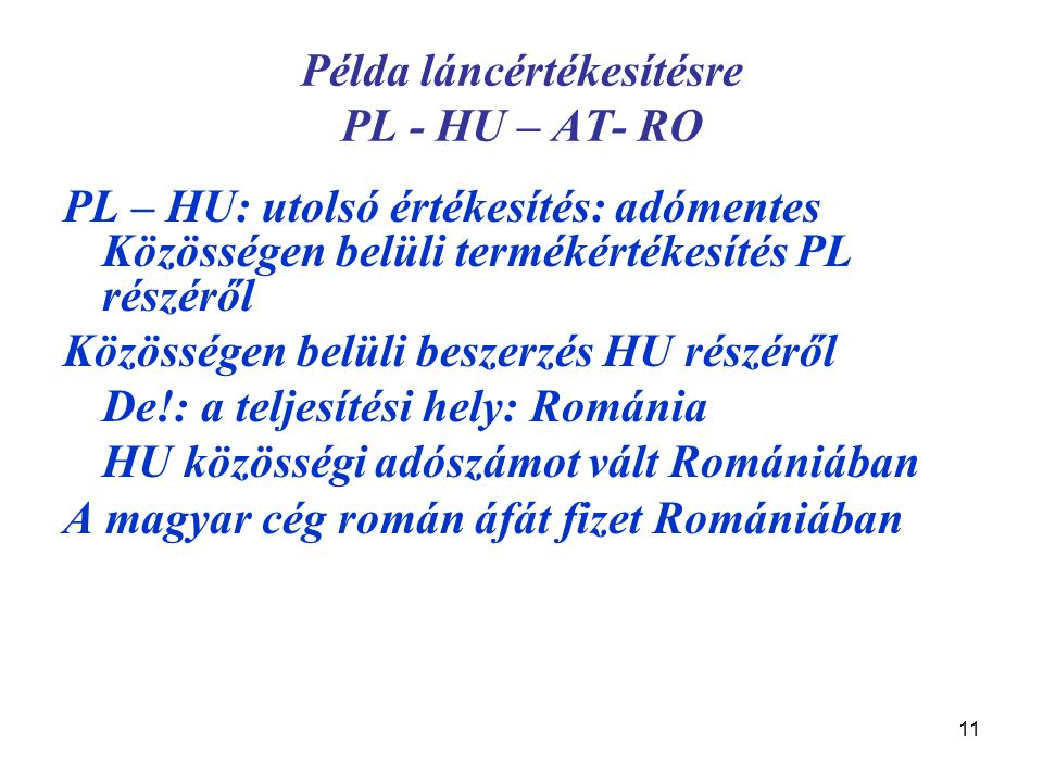 11 Példa láncértékesítésre PL - HU – AT- RO PL – HU: utolsó értékesítés: adómentes Közösségen belüli termékértékesítés PL részéről Közösségen belüli beszerzés HU részéről De!: a teljesítési hely: Románia HU közösségi adószámot vált Romániában A magyar cég román áfát fizet Romániában