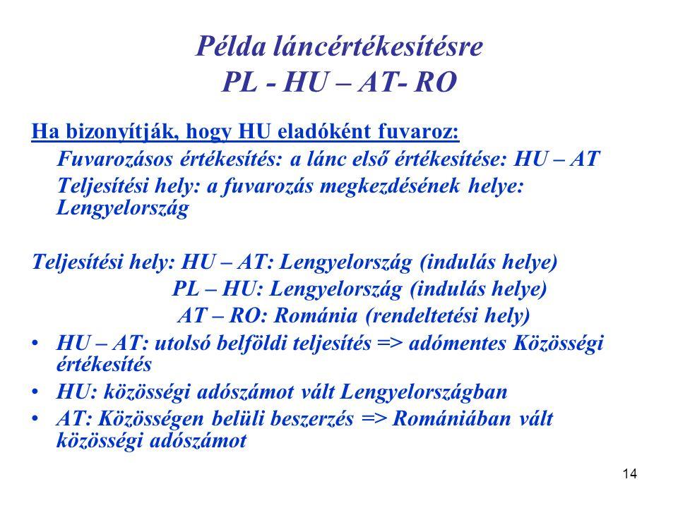 14 Példa láncértékesítésre PL - HU – AT- RO Ha bizonyítják, hogy HU eladóként fuvaroz: Fuvarozásos értékesítés: a lánc első értékesítése: HU – AT Teljesítési hely: a fuvarozás megkezdésének helye: Lengyelország Teljesítési hely: HU – AT: Lengyelország (indulás helye) PL – HU: Lengyelország (indulás helye) AT – RO: Románia (rendeltetési hely) HU – AT: utolsó belföldi teljesítés => adómentes Közösségi értékesítés HU: közösségi adószámot vált Lengyelországban AT: Közösségen belüli beszerzés => Romániában vált közösségi adószámot