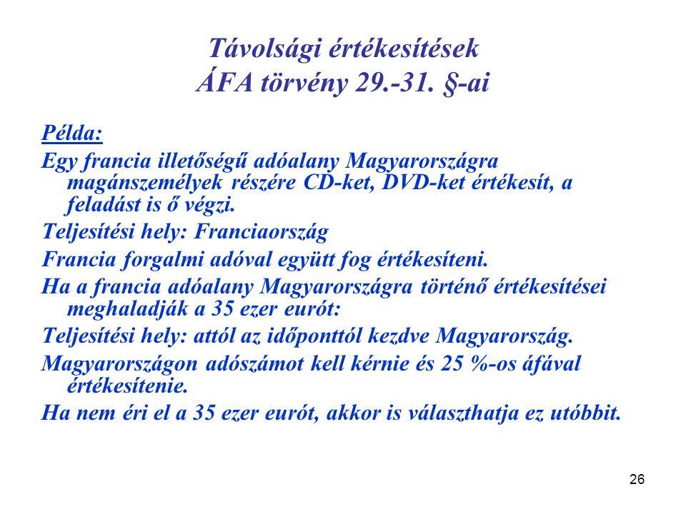 26 Távolsági értékesítések ÁFA törvény 29.-31. §-ai Példa: Egy francia illetőségű adóalany Magyarországra magánszemélyek részére CD-ket, DVD-ket érték
