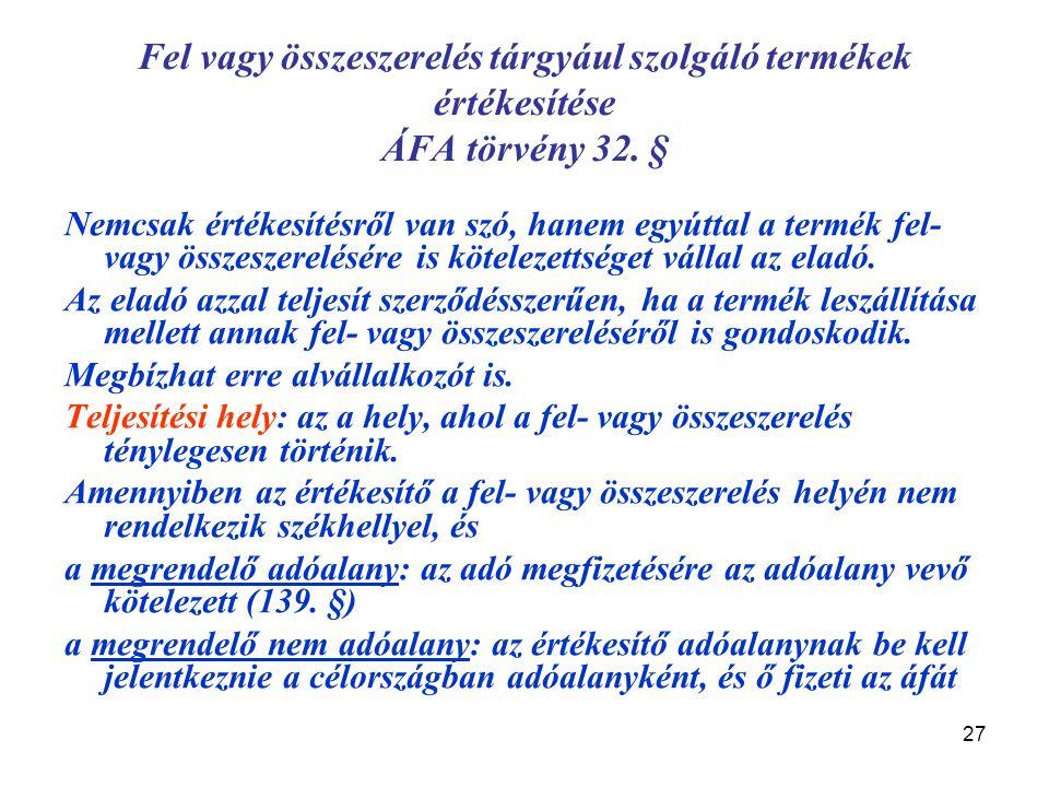 27 Fel vagy összeszerelés tárgyául szolgáló termékek értékesítése ÁFA törvény 32. § Nemcsak értékesítésről van szó, hanem egyúttal a termék fel- vagy
