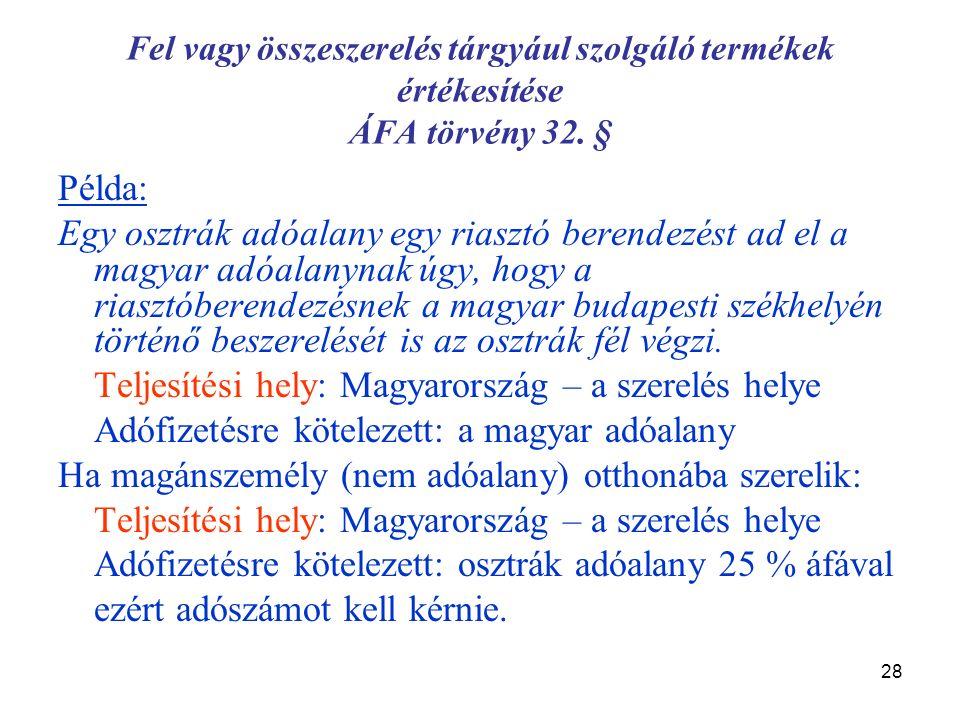 28 Fel vagy összeszerelés tárgyául szolgáló termékek értékesítése ÁFA törvény 32. § Példa: Egy osztrák adóalany egy riasztó berendezést ad el a magyar